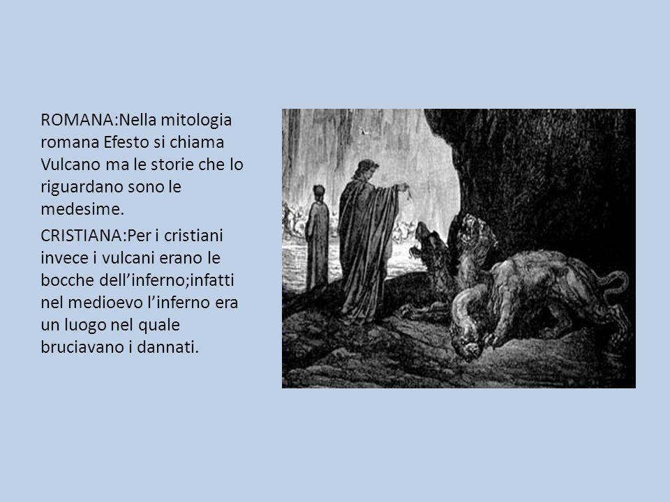 ROMANA:Nella mitologia romana Efesto si chiama Vulcano ma le storie che lo riguardano sono le medesime. CRISTIANA:Per i cristiani invece i vulcani era