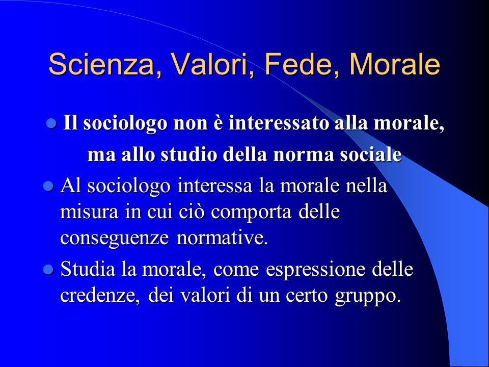 Scienza, Valori, Fede, Morale Il sociologo non è interessato alla morale, Il sociologo non è interessato alla morale, ma allo studio della norma sociale Al sociologo interessa la morale nella misura in cui ciò comporta delle conseguenze normative.