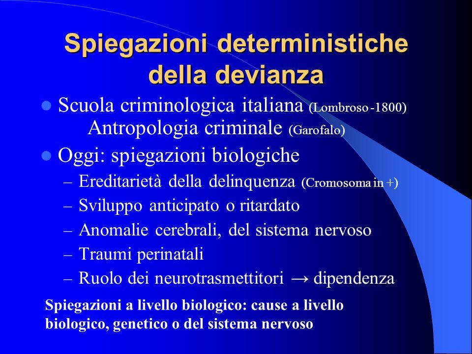 Spiegazioni deterministiche della devianza Scuola criminologica italiana (Lombroso -1800) Antropologia criminale (Garofalo) Oggi: spiegazioni biologic