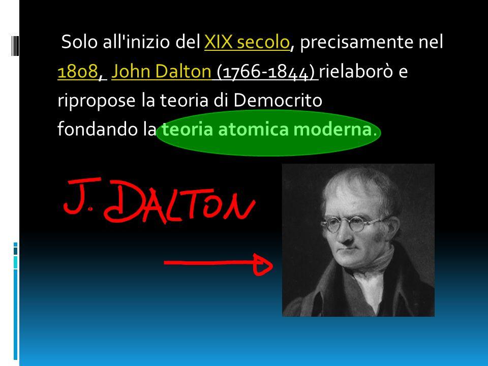 Solo all'inizio del XIX secolo, precisamente nelXIX secolo 18081808, John Dalton (1766-1844) rielaborò eJohn Dalton ripropose la teoria di Democrito f