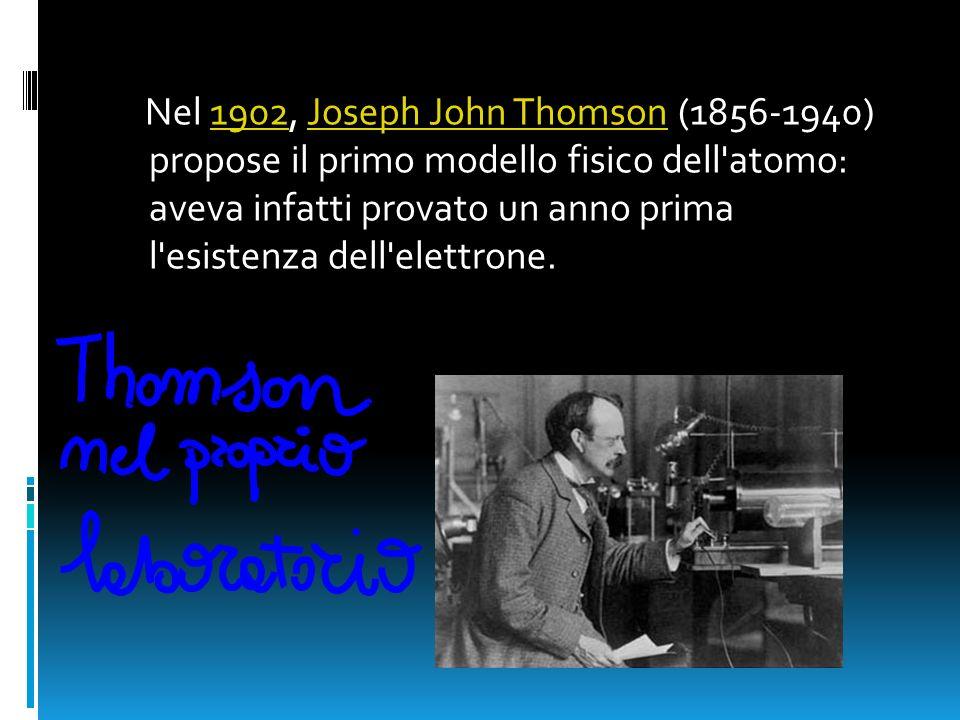 Nel 1902, Joseph John Thomson (1856-1940) propose il primo modello fisico dell'atomo: aveva infatti provato un anno prima l'esistenza dell'elettrone.1