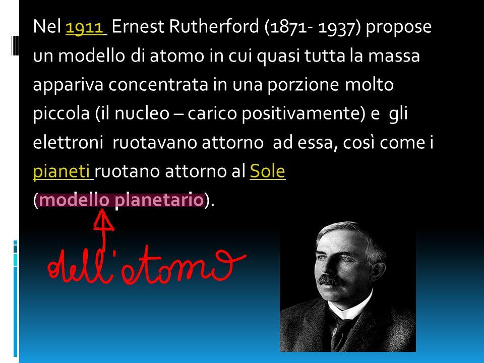Nel 1911 Ernest Rutherford (1871- 1937) propose1911 un modello di atomo in cui quasi tutta la massa appariva concentrata in una porzione molto piccola