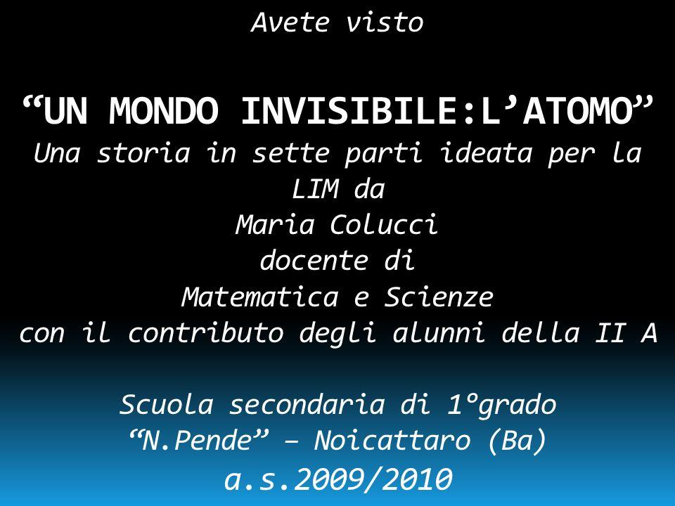 Avete visto UN MONDO INVISIBILE:L ATOMO Una storia in sette parti ideata per la LIM da Maria Colucci docente di Matematica e Scienze con il contributo