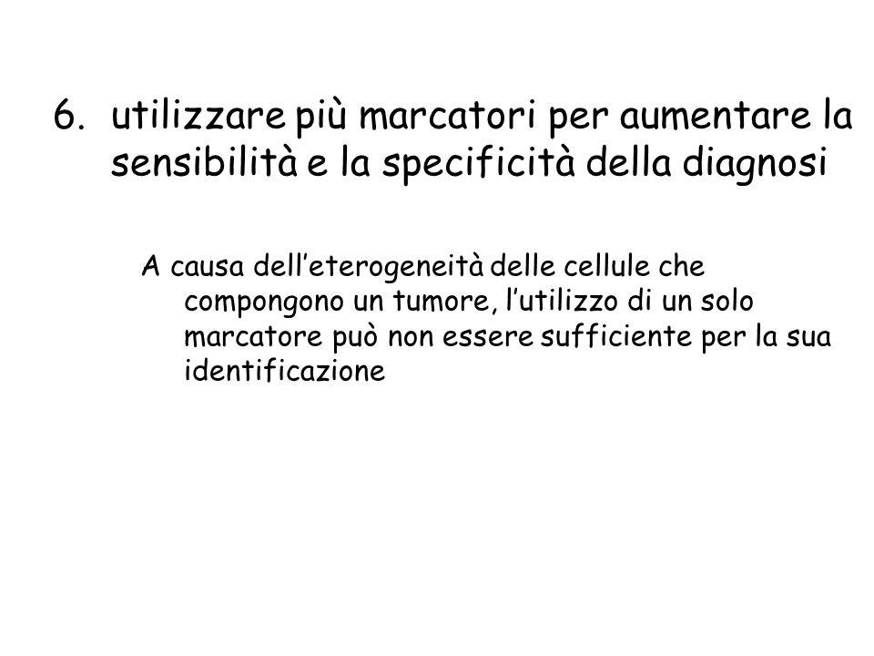 6.utilizzare più marcatori per aumentare la sensibilità e la specificità della diagnosi A causa delleterogeneità delle cellule che compongono un tumor