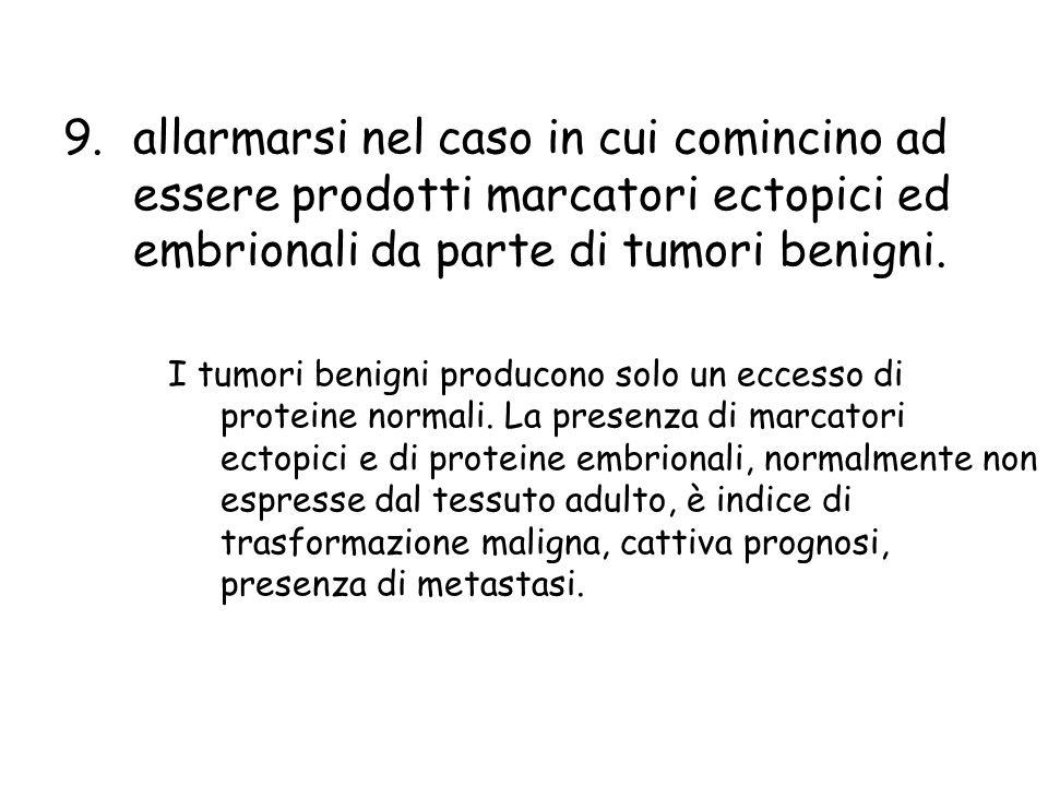 9.allarmarsi nel caso in cui comincino ad essere prodotti marcatori ectopici ed embrionali da parte di tumori benigni. I tumori benigni producono solo