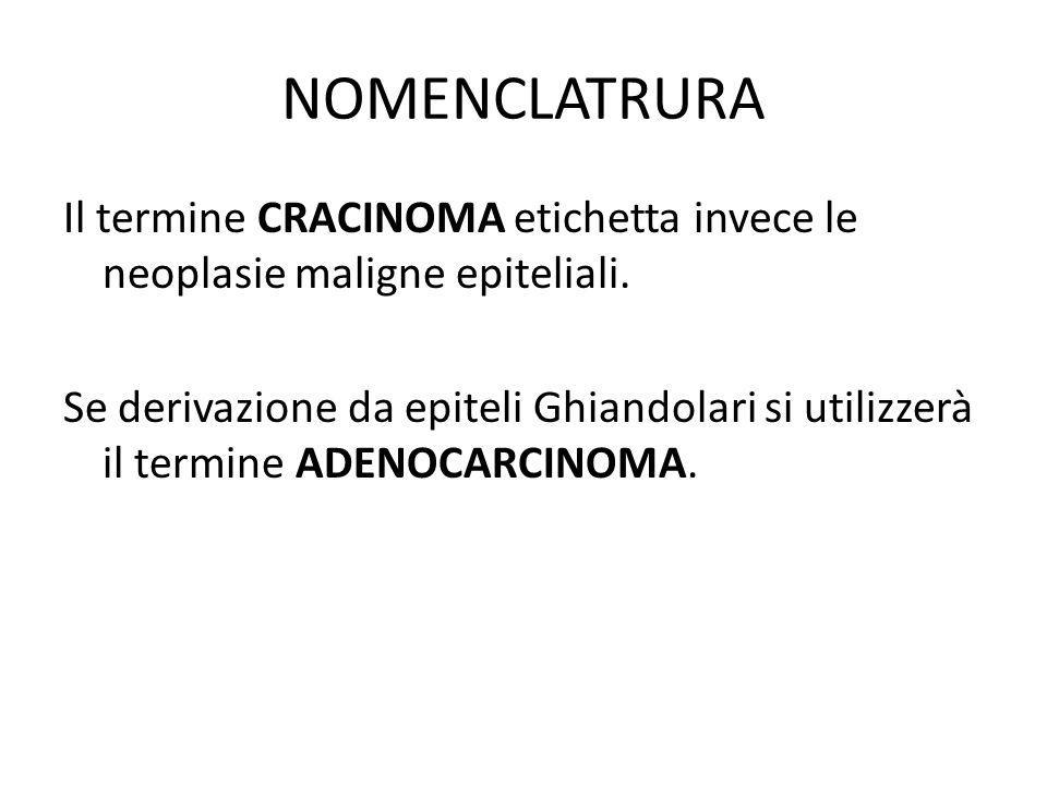 NOMENCLATRURA Il termine CRACINOMA etichetta invece le neoplasie maligne epiteliali. Se derivazione da epiteli Ghiandolari si utilizzerà il termine AD