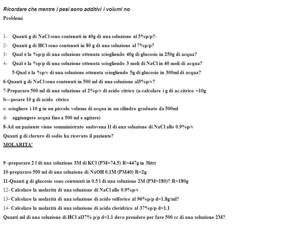 Ricordare che mentre i pesi sono additivi i volumi no Problemi 1- Quanti g di NaCl sono contenuti in 40g di una soluzione al 5%p/p?- 2- Quanti g di HCl sono contenuti in 80 g di una soluzione al 7%p/p.