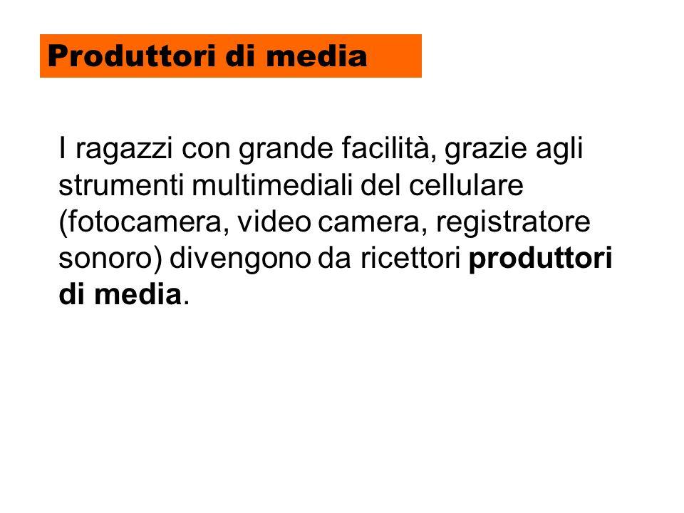Produttori di media I ragazzi con grande facilità, grazie agli strumenti multimediali del cellulare (fotocamera, video camera, registratore sonoro) divengono da ricettori produttori di media.