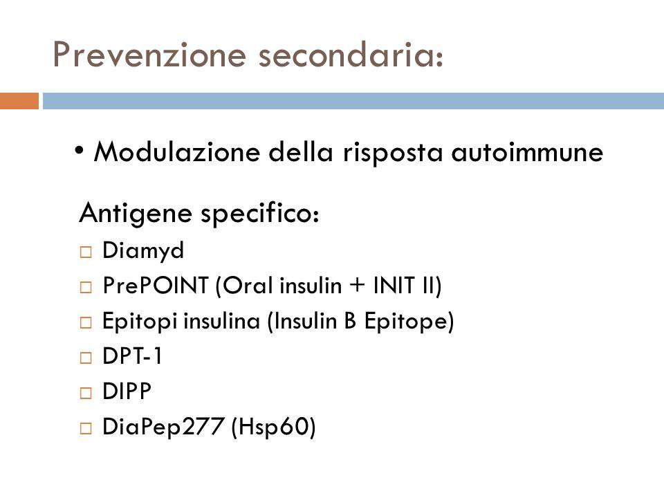 Prevenzione secondaria: Diamyd PrePOINT (Oral insulin + INIT II) Epitopi insulina (Insulin B Epitope) DPT-1 DIPP DiaPep277 (Hsp60) Modulazione della risposta autoimmune Antigene specifico: