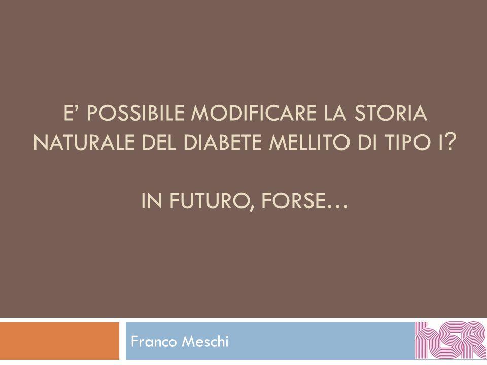 E POSSIBILE MODIFICARE LA STORIA NATURALE DEL DIABETE MELLITO DI TIPO I ? IN FUTURO, FORSE… Franco Meschi