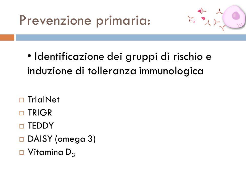 Prevenzione primaria: TrialNet TRIGR TEDDY DAISY (omega 3) Vitamina D 3 Identificazione dei gruppi di rischio e induzione di tolleranza immunologica