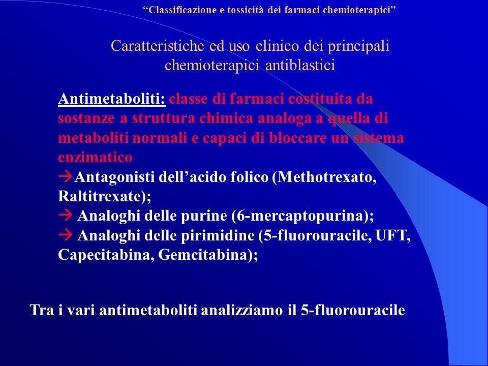 Classificazione e tossicità dei farmaci chemioterapici Caratteristiche ed uso clinico dei principali chemioterapici antiblastici Antimetaboliti: classe di farmaci costituita da sostanze a struttura chimica analoga a quella di metaboliti normali e capaci di bloccare un sistema enzimatico Antagonisti dellacido folico (Methotrexato, Raltitrexate); Analoghi delle purine (6-mercaptopurina); Analoghi delle pirimidine (5-fluorouracile, UFT, Capecitabina, Gemcitabina); Tra i vari antimetaboliti analizziamo il 5-fluorouracile