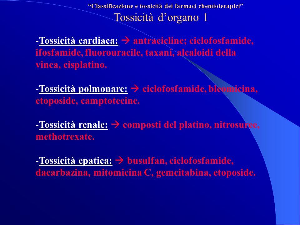 Classificazione e tossicità dei farmaci chemioterapici Tossicità dorgano 1 -Tossicità cardiaca: antracicline; ciclofosfamide, ifosfamide, fluorouracile, taxani, alcaloidi della vinca, cisplatino.