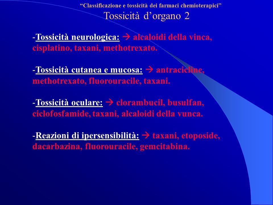 Classificazione e tossicità dei farmaci chemioterapici Tossicità dorgano 2 -Tossicità neurologica: alcaloidi della vinca, cisplatino, taxani, methotrexato.