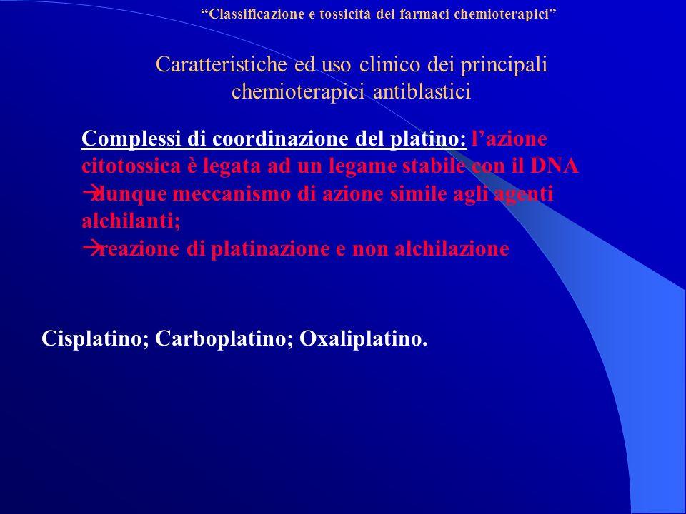 Classificazione e tossicità dei farmaci chemioterapici Caratteristiche ed uso clinico dei principali chemioterapici antiblastici Complessi di coordinazione del platino: lazione citotossica è legata ad un legame stabile con il DNA dunque meccanismo di azione simile agli agenti alchilanti; reazione di platinazione e non alchilazione Cisplatino; Carboplatino; Oxaliplatino.