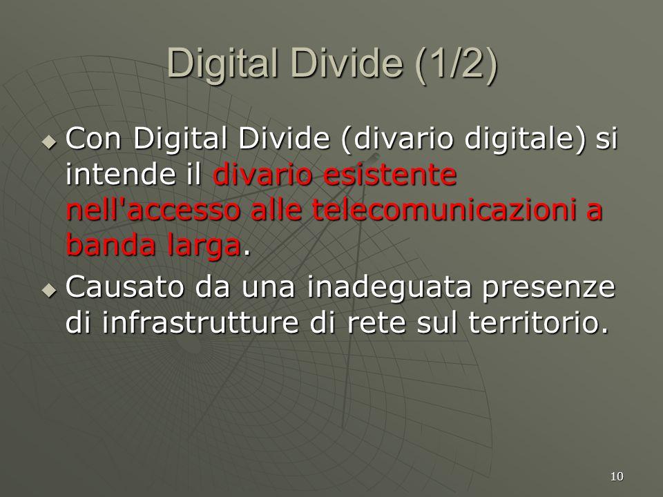10 Digital Divide (1/2) Con Digital Divide (divario digitale) si intende il divario esistente nell accesso alle telecomunicazioni a banda larga.