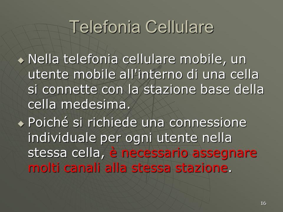 16 Telefonia Cellulare Nella telefonia cellulare mobile, un utente mobile all interno di una cella si connette con la stazione base della cella medesima.