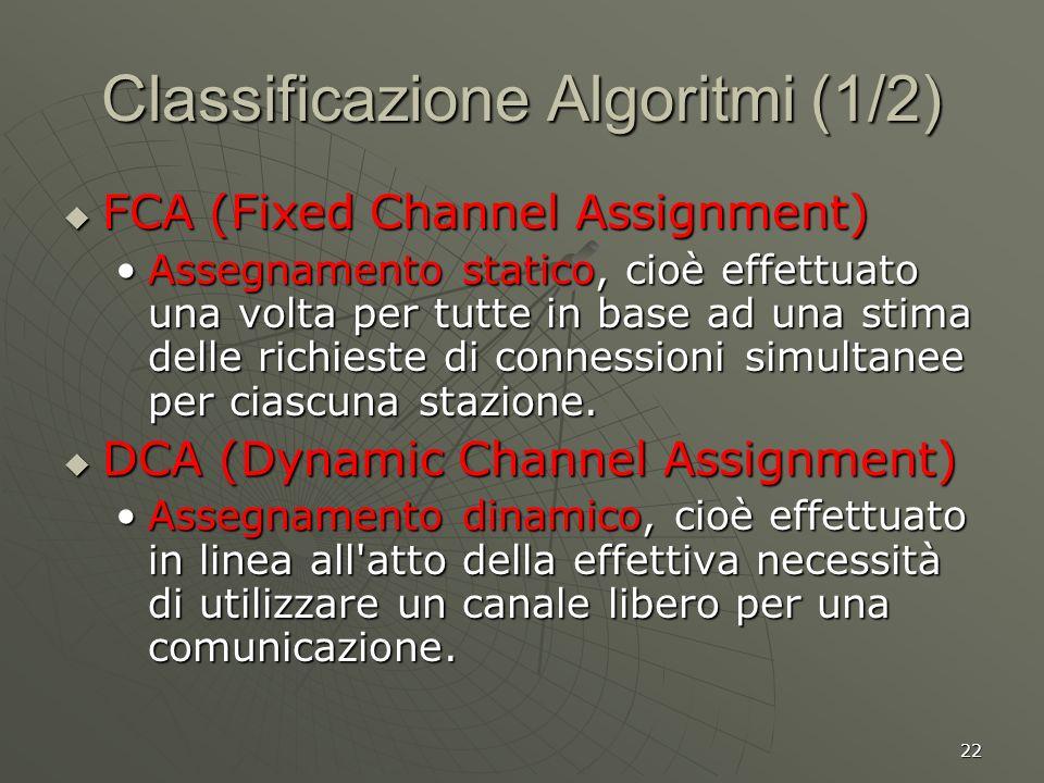22 Classificazione Algoritmi (1/2) FCA (Fixed Channel Assignment) FCA (Fixed Channel Assignment) Assegnamento statico, cioè effettuato una volta per tutte in base ad una stima delle richieste di connessioni simultanee per ciascuna stazione.Assegnamento statico, cioè effettuato una volta per tutte in base ad una stima delle richieste di connessioni simultanee per ciascuna stazione.
