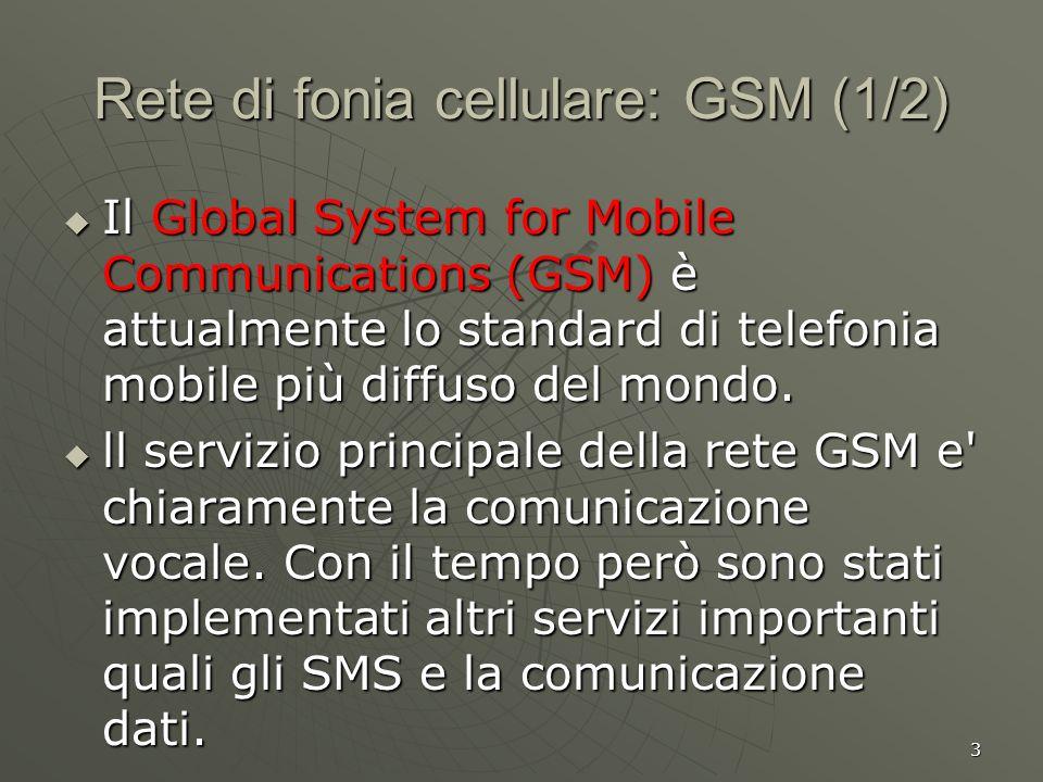 3 Rete di fonia cellulare: GSM (1/2) Il Global System for Mobile Communications (GSM) è attualmente lo standard di telefonia mobile più diffuso del mondo.