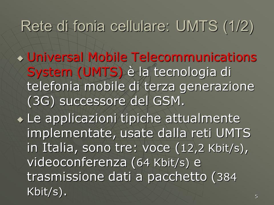 5 Rete di fonia cellulare: UMTS (1/2) Universal Mobile Telecommunications System (UMTS) è la tecnologia di telefonia mobile di terza generazione (3G) successore del GSM.