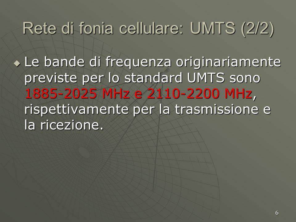 6 Rete di fonia cellulare: UMTS (2/2) Le bande di frequenza originariamente previste per lo standard UMTS sono 1885-2025 MHz e 2110-2200 MHz, rispettivamente per la trasmissione e la ricezione.
