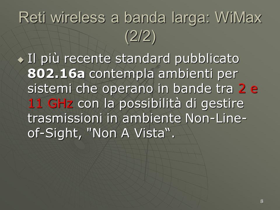 8 Reti wireless a banda larga: WiMax (2/2) Il più recente standard pubblicato 802.16a contempla ambienti per sistemi che operano in bande tra 2 e 11 GHz con la possibilità di gestire trasmissioni in ambiente Non-Line- of-Sight, Non A Vista.