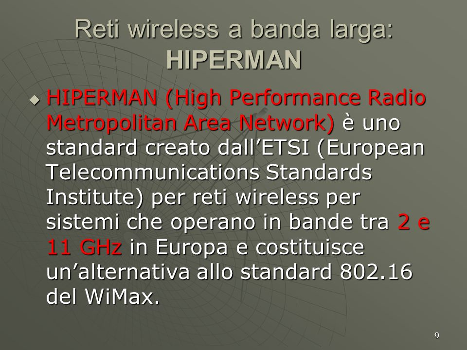 9 Reti wireless a banda larga: HIPERMAN HIPERMAN (High Performance Radio Metropolitan Area Network) è uno standard creato dallETSI (European Telecommunications Standards Institute) per reti wireless per sistemi che operano in bande tra 2 e 11 GHz in Europa e costituisce unalternativa allo standard 802.16 del WiMax.