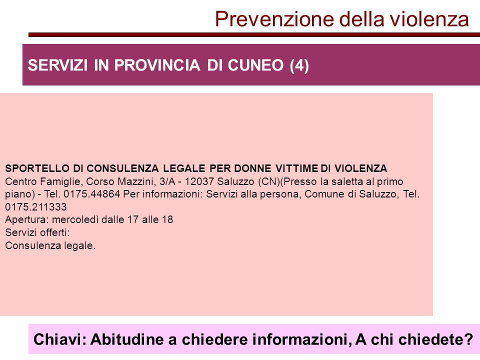 Prevenzione della violenza SERVIZI IN PROVINCIA DI CUNEO (4) SPORTELLO DI CONSULENZA LEGALE PER DONNE VITTIME DI VIOLENZA Centro Famiglie, Corso Mazzini, 3/A - 12037 Saluzzo (CN)(Presso la saletta al primo piano) - Tel.