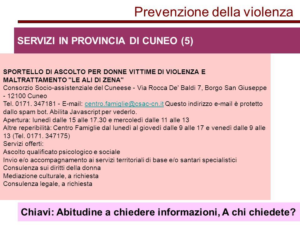 Prevenzione della violenza SERVIZI IN PROVINCIA DI CUNEO (5) SPORTELLO DI ASCOLTO PER DONNE VITTIME DI VIOLENZA E MALTRATTAMENTO LE ALI DI ZENA Consorzio Socio-assistenziale del Cuneese - Via Rocca De Baldi 7, Borgo San Giuseppe - 12100 Cuneo Tel.