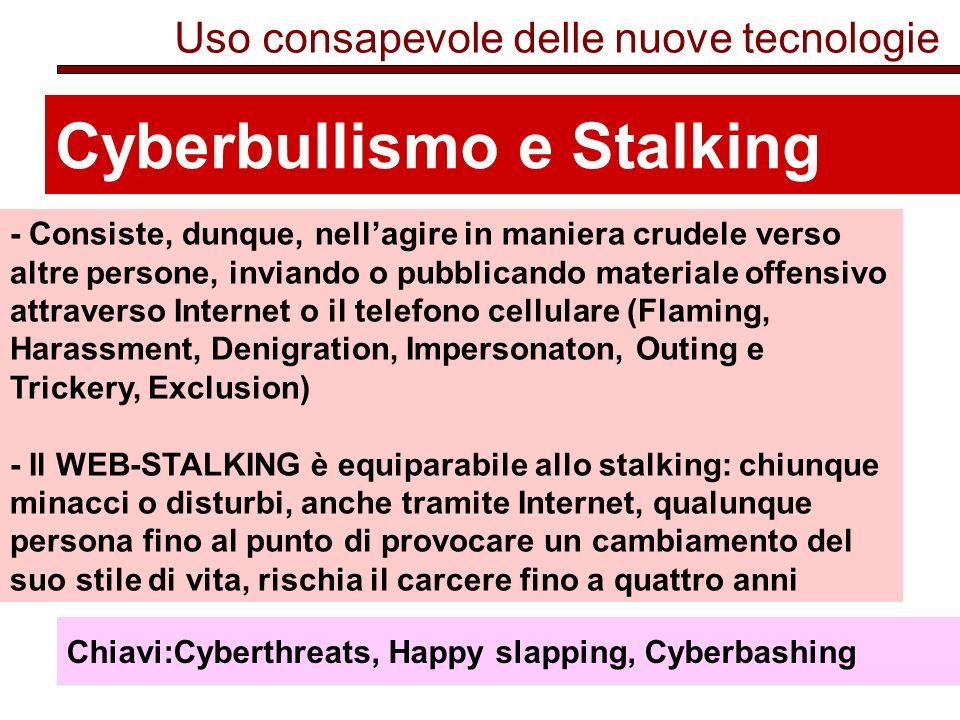 Uso consapevole delle nuove tecnologie Cyberbullismo e Stalking - Consiste, dunque, nellagire in maniera crudele verso altre persone, inviando o pubblicando materiale offensivo attraverso Internet o il telefono cellulare (Flaming, Harassment, Denigration, Impersonaton, Outing e Trickery, Exclusion) - Il WEB-STALKING è equiparabile allo stalking: chiunque minacci o disturbi, anche tramite Internet, qualunque persona fino al punto di provocare un cambiamento del suo stile di vita, rischia il carcere fino a quattro anni Chiavi:Cyberthreats, Happy slapping, Cyberbashing