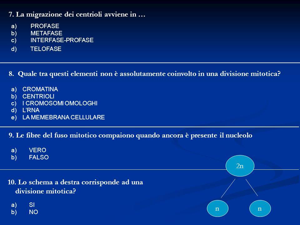 7. La migrazione dei centrioli avviene in … a) PROFASE b) METAFASE c) INTERFASE-PROFASE d) TELOFASE 8. Quale tra questi elementi non è assolutamente c