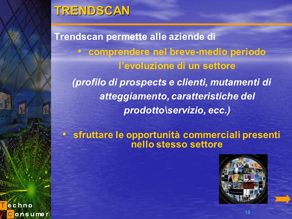 10TRENDSCAN Trendscan permette alle aziende di comprendere nel breve-medio periodo levoluzione di un settore (profilo di prospects e clienti, mutamenti di atteggiamento, caratteristiche del prodotto\servizio, ecc.) sfruttare le opportunità commerciali presenti nello stesso settore