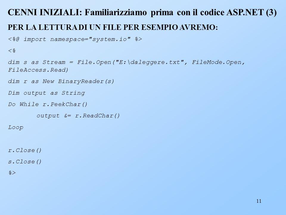 11 CENNI INIZIALI: Familiarizziamo prima con il codice ASP.NET (3) PER LA LETTURA DI UN FILE PER ESEMPIO AVREMO: <% dim s as Stream = File.Open(