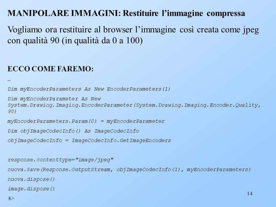 14 MANIPOLARE IMMAGINI: Restituire limmagine compressa Vogliamo ora restituire al browser limmagine così creata come jpeg con qualità 90 (in qualità da 0 a 100) ECCO COME FAREMO: … Dim myEncoderParameters As New EncoderParameters(1) Dim myEncoderParameter As New System.Drawing.Imaging.EncoderParameter(System.Drawing.Imaging.Encoder.Quality, 90) myEncoderParameters.Param(0) = myEncoderParameter Dim objImageCodecInfo() As ImageCodecInfo objImageCodecInfo = ImageCodecInfo.GetImageEncoders response.contenttype= image/jpeg nuova.Save(Response.OutputStream, objImageCodecInfo(1), myEncoderParameters) nuova.dispose() image.dispose() %>