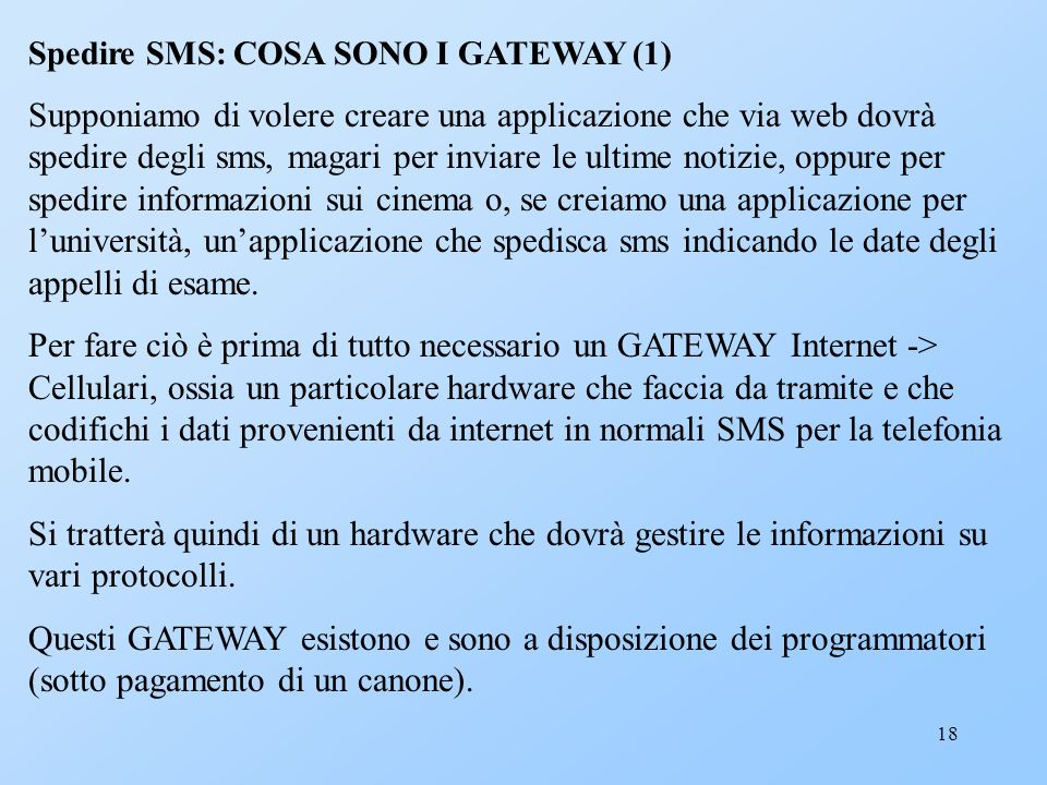 18 Spedire SMS: COSA SONO I GATEWAY (1) Supponiamo di volere creare una applicazione che via web dovrà spedire degli sms, magari per inviare le ultime