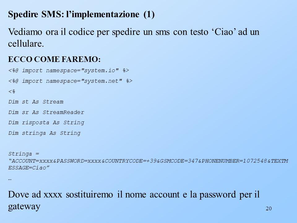 20 Spedire SMS: limplementazione (1) Vediamo ora il codice per spedire un sms con testo Ciao ad un cellulare. ECCO COME FAREMO: <% Dim st As Stream Di