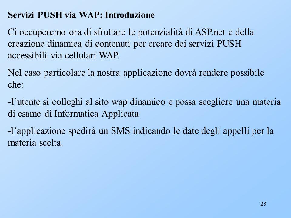 23 Servizi PUSH via WAP: Introduzione Ci occuperemo ora di sfruttare le potenzialità di ASP.net e della creazione dinamica di contenuti per creare dei
