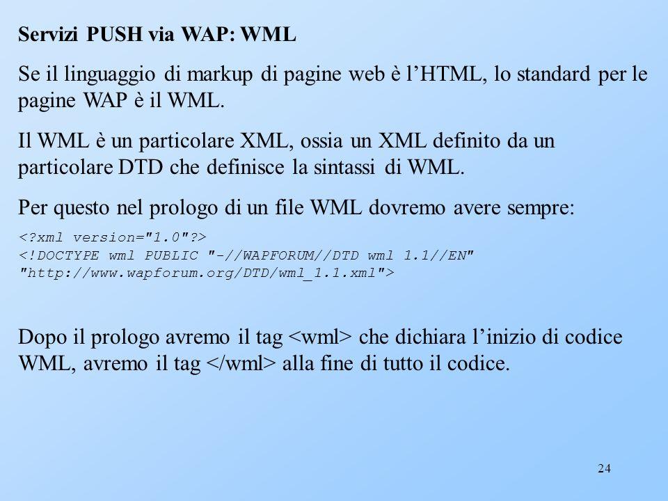 24 Servizi PUSH via WAP: WML Se il linguaggio di markup di pagine web è lHTML, lo standard per le pagine WAP è il WML. Il WML è un particolare XML, os