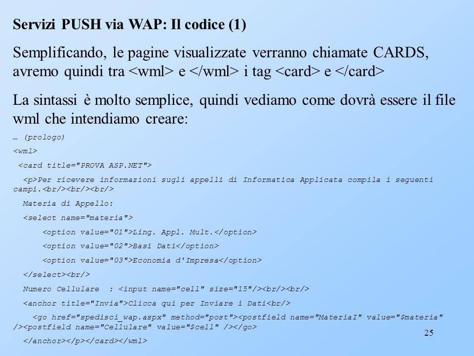 25 Servizi PUSH via WAP: Il codice (1) Semplificando, le pagine visualizzate verranno chiamate CARDS, avremo quindi tra e i tag e La sintassi è molto