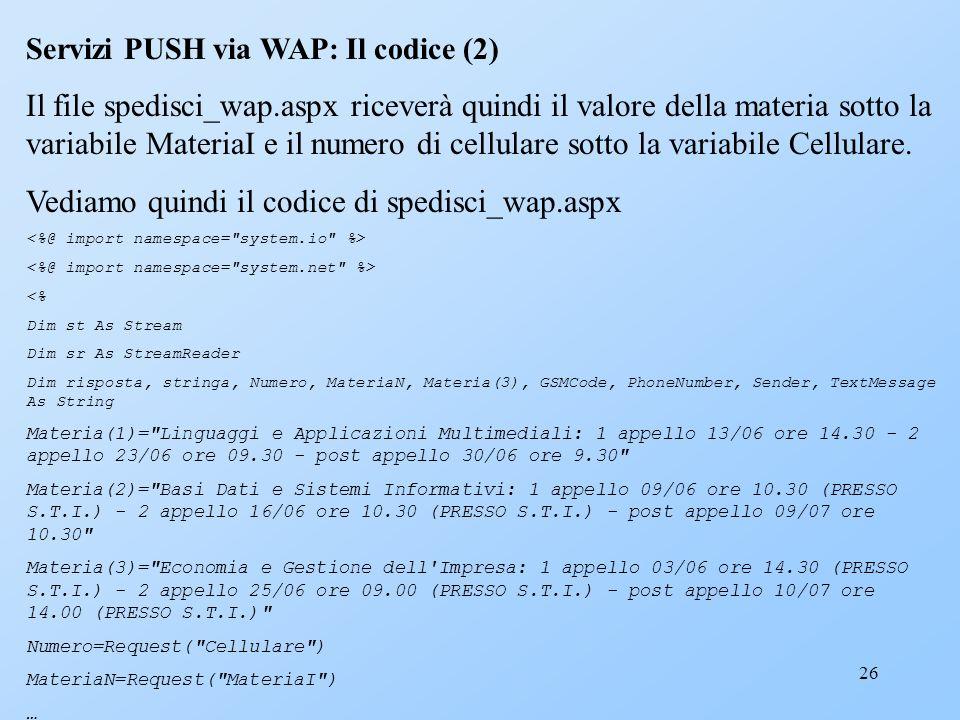 26 Servizi PUSH via WAP: Il codice (2) Il file spedisci_wap.aspx riceverà quindi il valore della materia sotto la variabile MateriaI e il numero di ce
