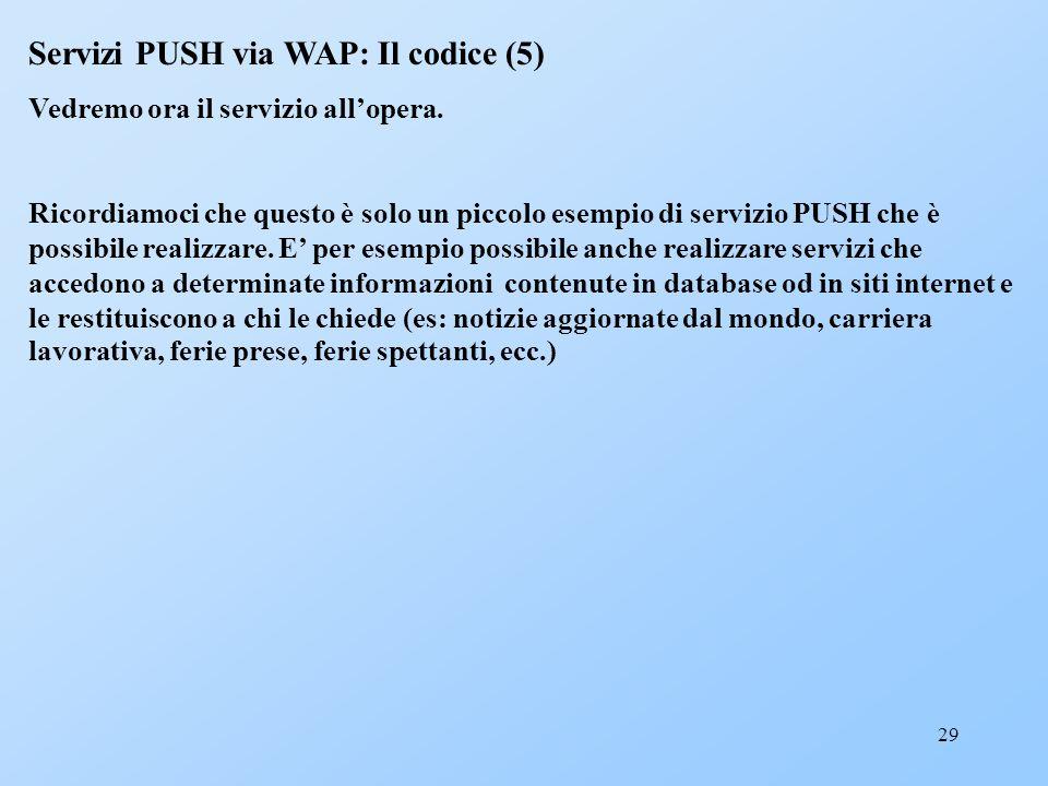 29 Servizi PUSH via WAP: Il codice (5) Vedremo ora il servizio allopera. Ricordiamoci che questo è solo un piccolo esempio di servizio PUSH che è poss