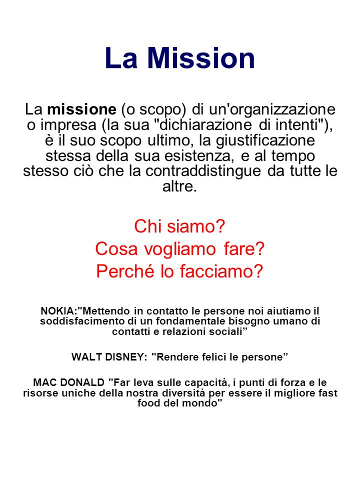 La Mission La missione (o scopo) di un organizzazione o impresa (la sua dichiarazione di intenti ), è il suo scopo ultimo, la giustificazione stessa della sua esistenza, e al tempo stesso ciò che la contraddistingue da tutte le altre.