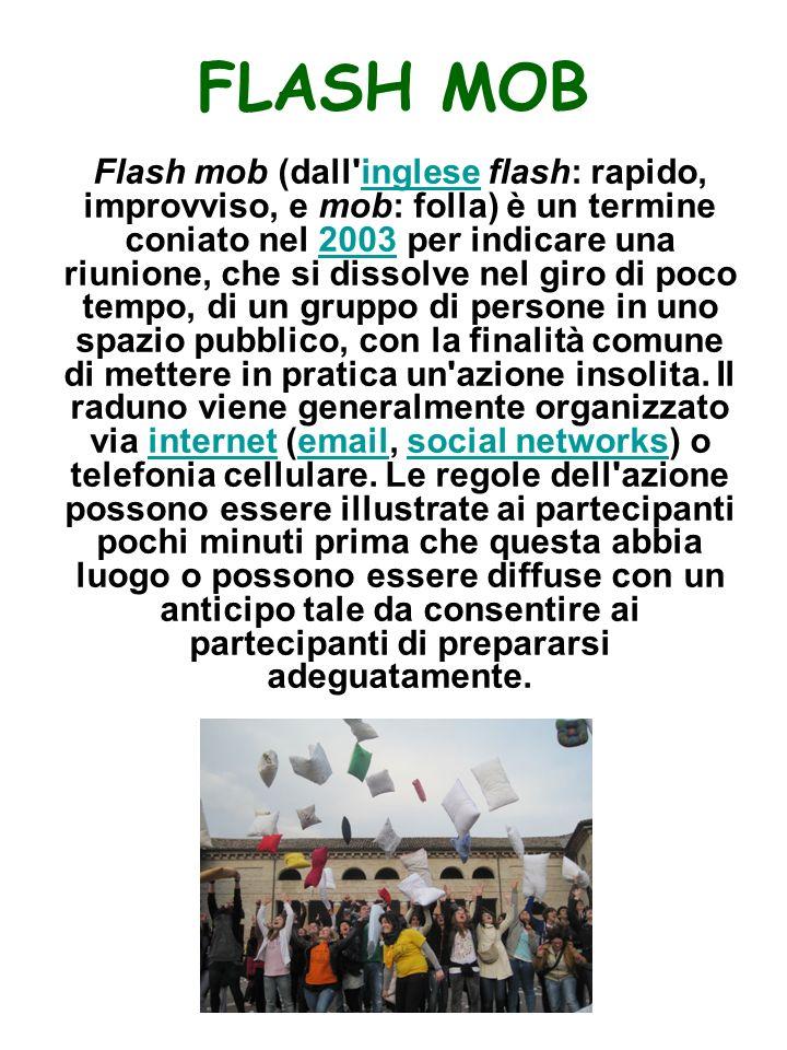 FLASH MOB Flash mob (dall inglese flash: rapido, improvviso, e mob: folla) è un termine coniato nel 2003 per indicare una riunione, che si dissolve nel giro di poco tempo, di un gruppo di persone in uno spazio pubblico, con la finalità comune di mettere in pratica un azione insolita.