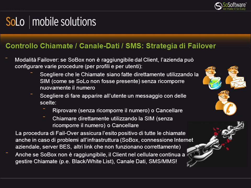 Controllo Chiamate / Canale-Dati / SMS: Strategia di Failover Modalità Failover: se SoBox non è raggiungibile dal Client, lazienda può configurare varie procedure (per profili e per utenti): Scegliere che le Chiamate siano fatte direttamente utilizzando la SIM (come se SoLo non fosse presente) senza ricomporre nuovamente il numero Scegliere di fare apparire allutente un messaggio con delle scelte: Riprovare (senza ricomporre il numero) o Cancellare Chiamare direttamente utilizzando la SIM (senza ricomporre il numero) o Cancellare La procedura di Fail-Over assicura lesito positivo di tutte le chiamate anche in caso di problemi allinfrastruttura (SoBox, connessione Internet aziendale, server BES, altri link che non funzionano correttamente) Anche se SoBox non è raggiungibile, il Client nel cellulare continua a gestire Chiamate (p.e.