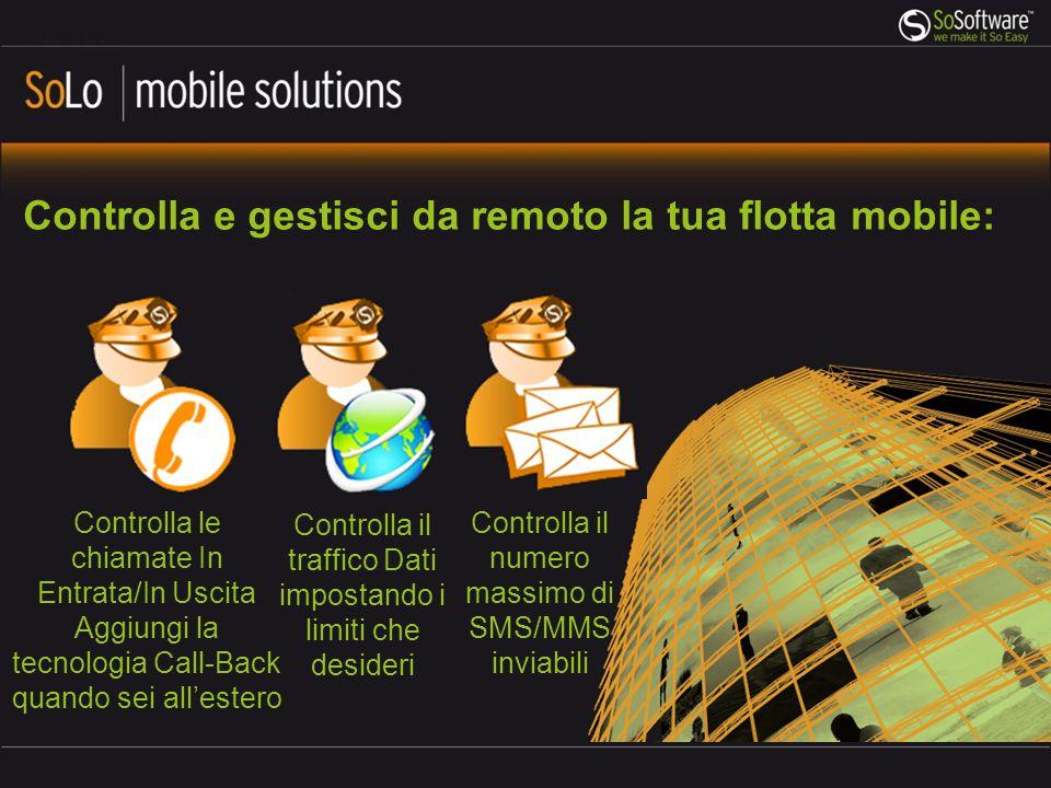 Controlla e gestisci da remoto la tua flotta mobile: Controlla il numero massimo di SMS/MMS inviabili Controlla le chiamate In Entrata/In Uscita Aggiungi la tecnologia Call-Back quando sei allestero Controlla il traffico Dati impostando i limiti che desideri