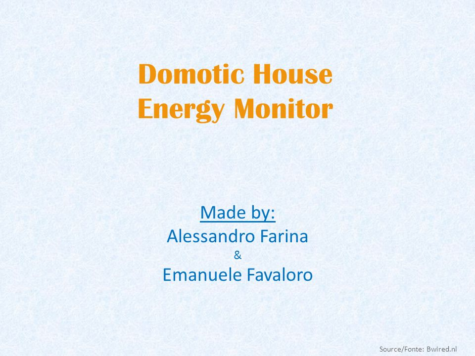 Domotic House Energy Monitor Made by: Alessandro Farina & Emanuele Favaloro Source/Fonte: Bwired.nl