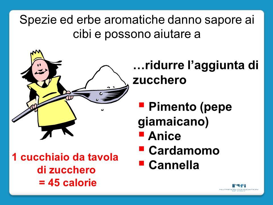 1 cucchiaio da tavola di zucchero = 45 calorie …ridurre laggiunta di zucchero Pimento (pepe giamaicano) Anice Cardamomo Cannella Spezie ed erbe aromatiche danno sapore ai cibi e possono aiutare a