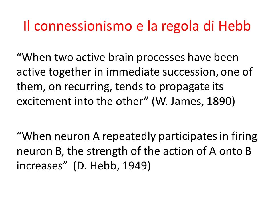 Il connessionismo e la regola di Hebb When two active brain processes have been active together in immediate succession, one of them, on recurring, tends to propagate its excitement into the other (W.