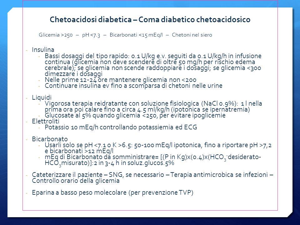 Chetoacidosi diabetica – Coma diabetico chetoacidosico Glicemia >250 – pH <7.3 – Bicarbonati <15 mEq/l – Chetoni nel siero - Insulina - Bassi dosaggi del tipo rapido: 0.1 U/kg e.v.