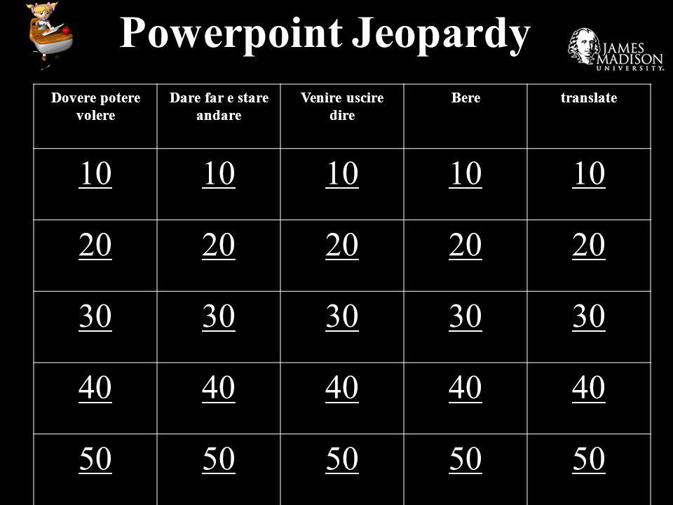 Powerpoint Jeopardy Dovere potere volere Dare far e stare andare Venire uscire dire Beretranslate 10 20 30 40 50